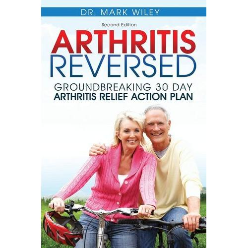 Arthritis Reversed Groundbreaking 30 Day Relief Action Plan Book Dr Mark Wiley