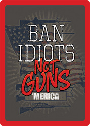 """""""Ban Idiots"""" Not Guns"""