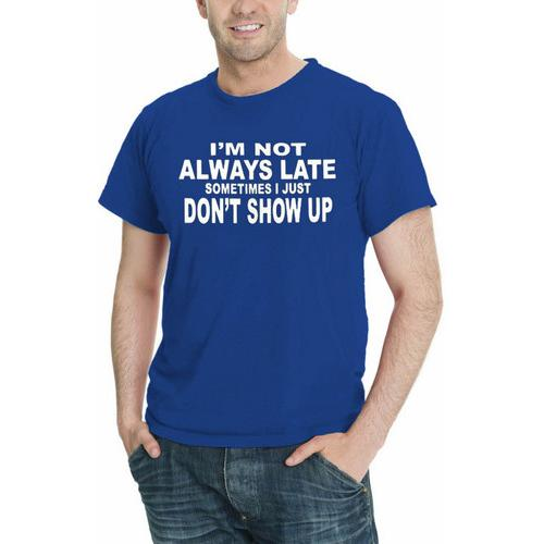 I'm Not Always Late...Sometimes I Just Don't Show Up Men T-Shirt