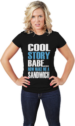 Cool Story Babe... Now Make Me A Sandwich womens Tee
